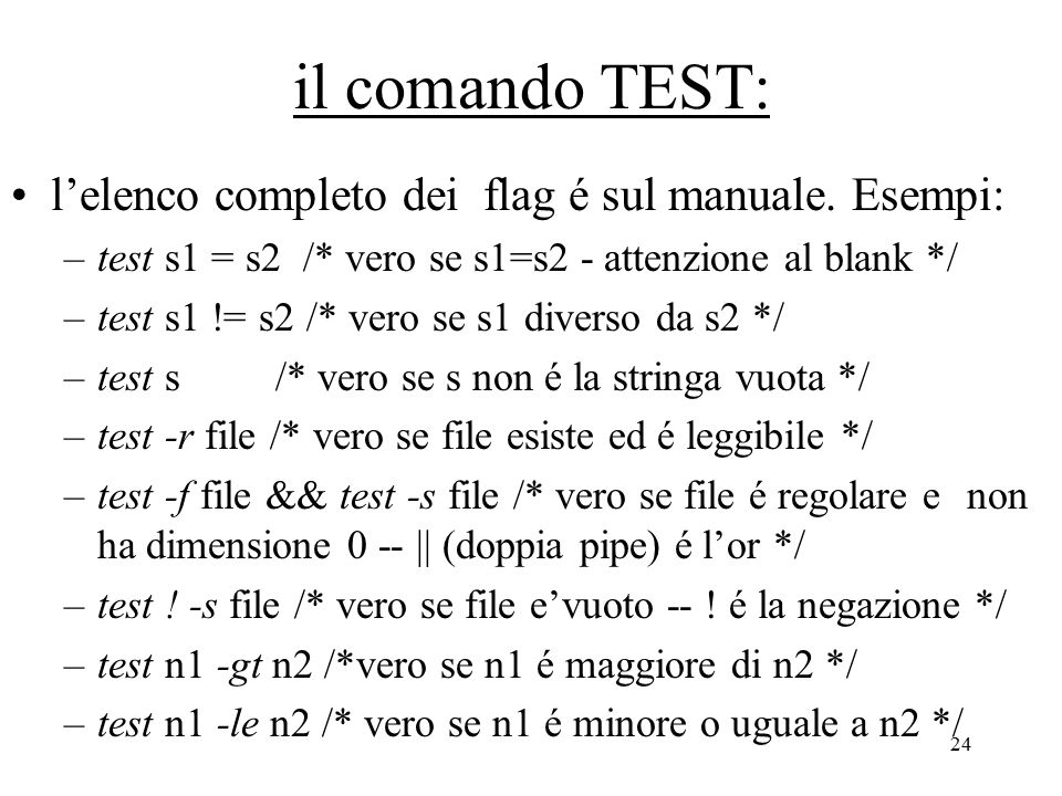 24 il comando TEST: l'elenco completo dei flag é sul manuale. Esempi: –test s1 = s2 /* vero se s1=s2 - attenzione al blank */ –test s1 != s2 /* vero s