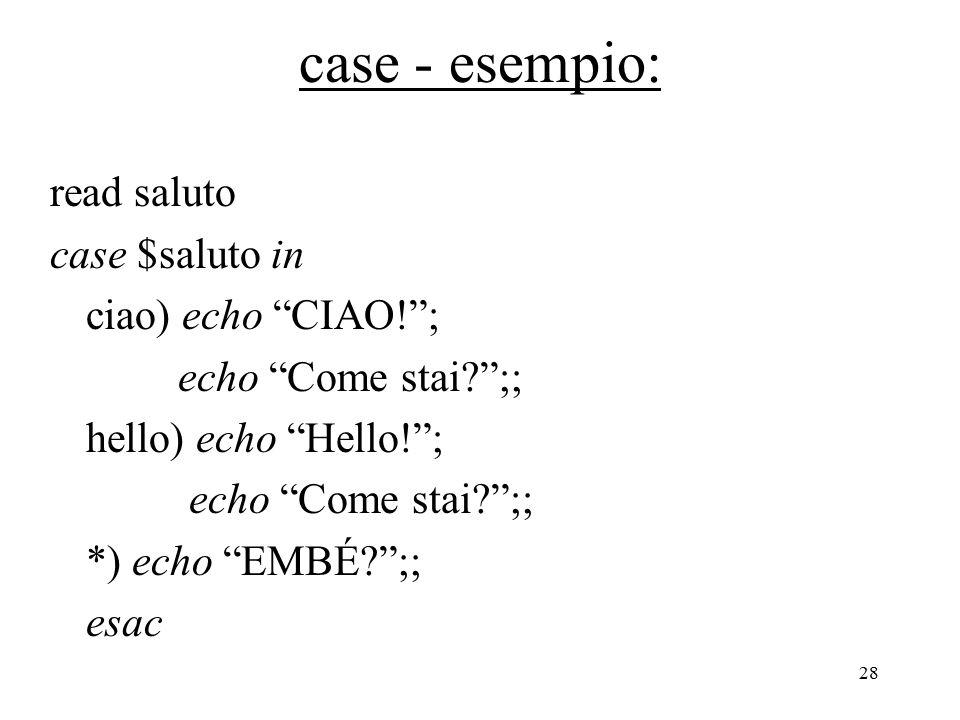 28 case - esempio: read saluto case $saluto in ciao) echo CIAO! ; echo Come stai ;; hello) echo Hello! ; echo Come stai ;; *) echo EMBÉ ;; esac