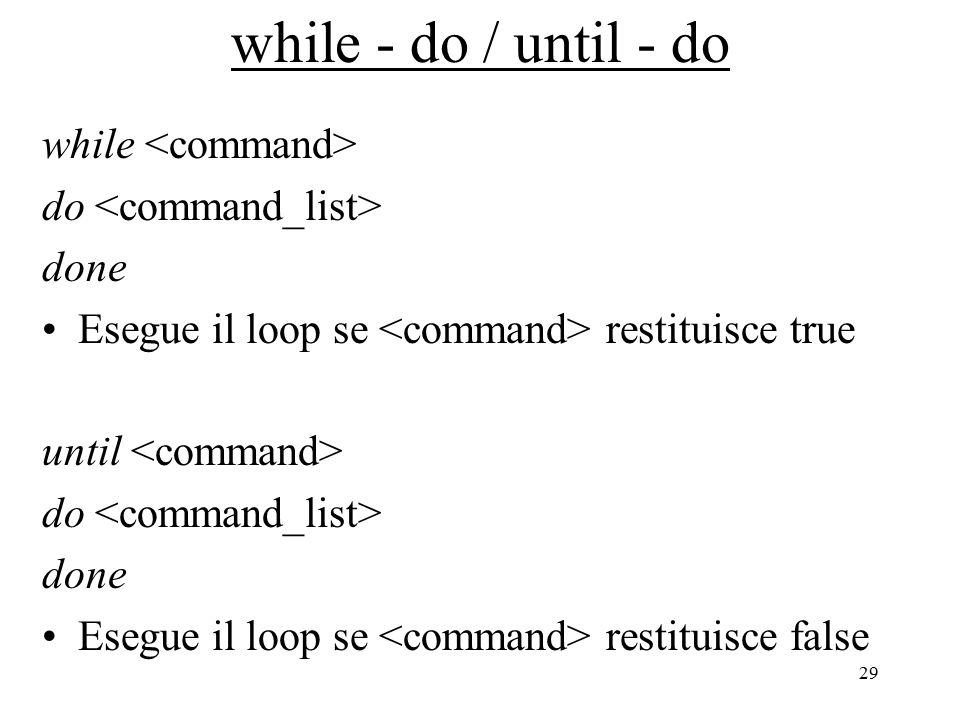 29 while - do / until - do while do done Esegue il loop se restituisce true until do done Esegue il loop se restituisce false