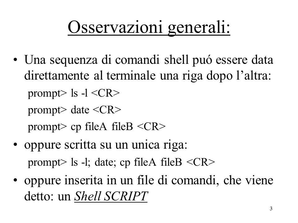 3 Osservazioni generali: Una sequenza di comandi shell puó essere data direttamente al terminale una riga dopo l'altra: prompt> ls -l prompt> date prompt> cp fileA fileB oppure scritta su un unica riga: prompt> ls -l; date; cp fileA fileB oppure inserita in un file di comandi, che viene detto: un Shell SCRIPT
