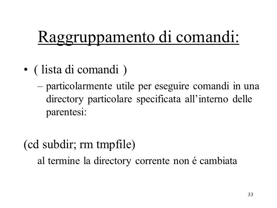 33 Raggruppamento di comandi: ( lista di comandi ) –particolarmente utile per eseguire comandi in una directory particolare specificata all'interno delle parentesi: (cd subdir; rm tmpfile) al termine la directory corrente non é cambiata