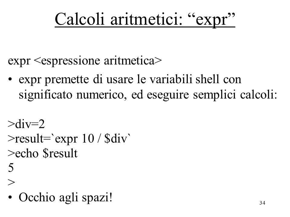 34 Calcoli aritmetici: expr expr expr premette di usare le variabili shell con significato numerico, ed eseguire semplici calcoli: >div=2 >result=`expr 10 / $div` >echo $result 5 > Occhio agli spazi!