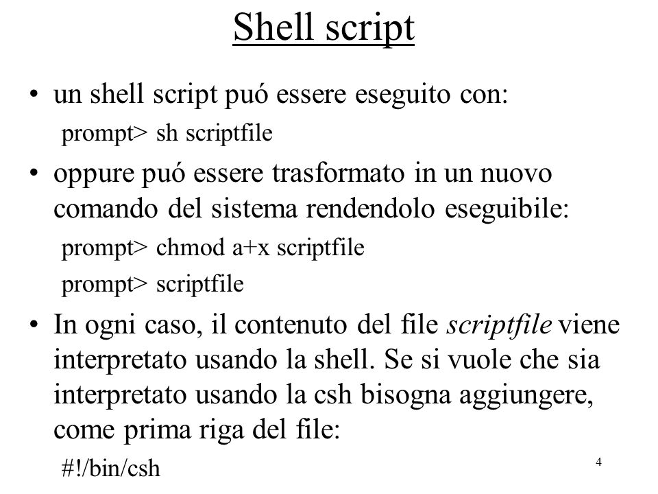 4 Shell script un shell script puó essere eseguito con: prompt> sh scriptfile oppure puó essere trasformato in un nuovo comando del sistema rendendolo