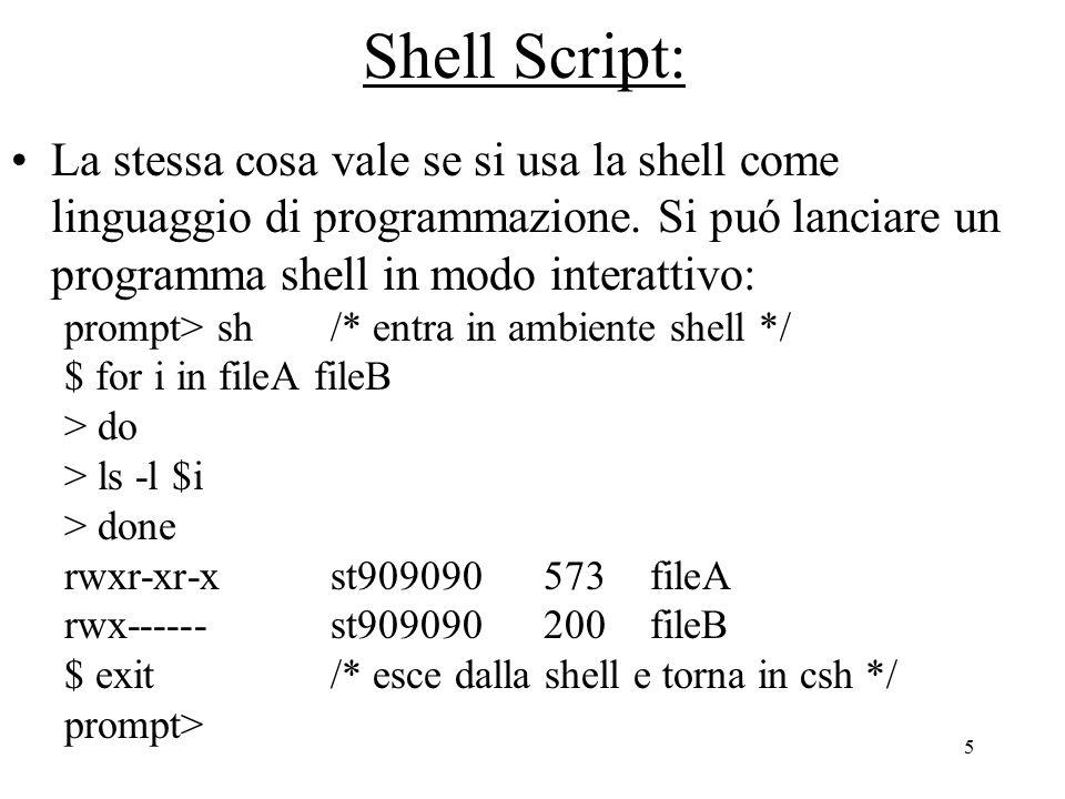 6 Shell Script: oppure scrivere il programma in un shell script ed eseguirlo: for i in fileA fileB do ls -l $i done prompt> chmod a+x myscript prompt> myscript rwxr-xr-x st909090573fileA rwx------st909090200fileB prompt> myscript