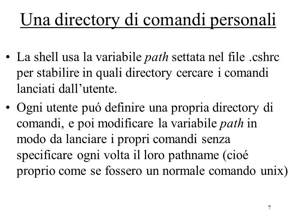 8 Una directory di comandi personali al fondo del file.cshrc inserire il comando: set path=($path ~myloginname/mycommanddir) /* aggiunge a path il nuovo pathname */ Eseguire poi il comando: source.cshrc /* rilegge il file.cshrc */ Ora i comandi dentro mycommanddir possono essere lanciati direttamente Attenzione: se aggiungete un nuovo file, perché sia immediatamente attivo date il comando: rehash