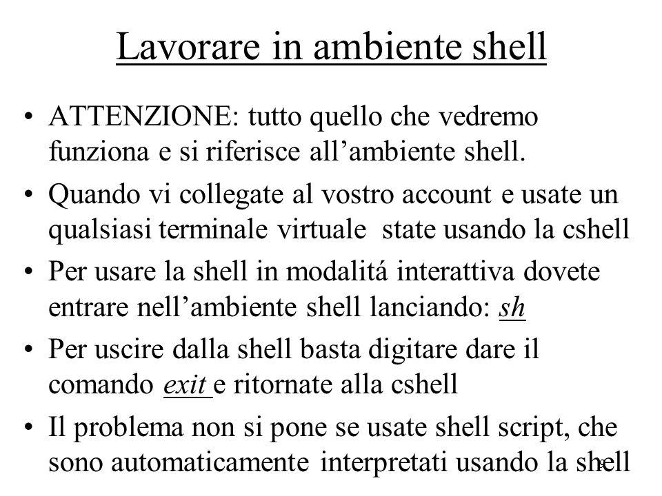 9 Lavorare in ambiente shell ATTENZIONE: tutto quello che vedremo funziona e si riferisce all'ambiente shell. Quando vi collegate al vostro account e