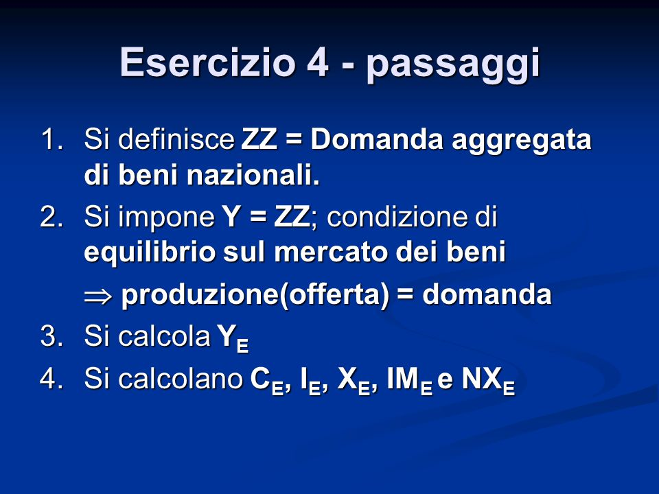 Esercizio 4 - passaggi 1.Si definisce ZZ = Domanda aggregata di beni nazionali. 2.Si impone Y = ZZ; condizione di equilibrio sul mercato dei beni  pr