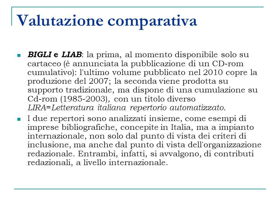 Valutazione comparativa BIGLI e LIAB : la prima, al momento disponibile solo su cartaceo (è annunciata la pubblicazione di un CD-rom cumulativo): l ultimo volume pubblicato nel 2010 copre la produzione del 2007; la seconda viene prodotta su supporto tradizionale, ma dispone di una cumulazione su Cd-rom (1985-2003), con un titolo diverso LIRA = Letteratura italiana repertorio automatizzato.