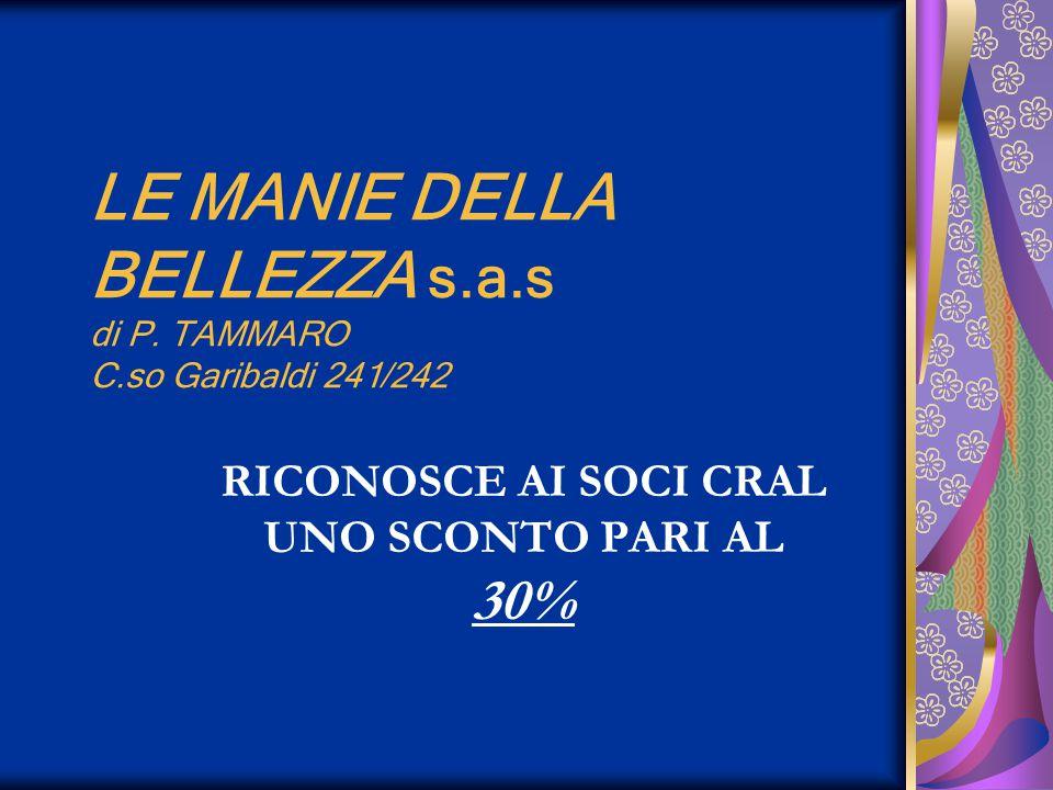 LE MANIE DELLA BELLEZZA s.a.s di P. TAMMARO C.so Garibaldi 241/242 RICONOSCE AI SOCI CRAL UNO SCONTO PARI AL 30%