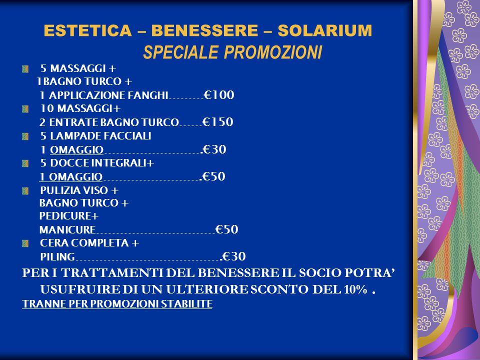 ESTETICA – BENESSERE – SOLARIUM SPECIALE PROMOZIONI 5 MASSAGGI + 1BAGNO TURCO + 1 APPLICAZIONE FANGHI ………€100 10 MASSAGGI+ 2 ENTRATE BAGNO TURCO ……€150 5 LAMPADE FACCIALI 1 OMAGGIO …………………….€30 5 DOCCE INTEGRALI+ 1 OMAGGIO …………………….€50 PULIZIA VISO + BAGNO TURCO + PEDICURE+ MANICURE …………………………€50 CERA COMPLETA + PILING ……………………………….€30 PER I TRATTAMENTI DEL BENESSERE IL SOCIO POTRA' USUFRUIRE DI UN ULTERIORE SCONTO DEL 10%.