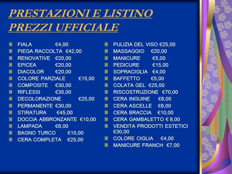 PRESTAZIONI E LISTINO PREZZI UFFICIALE FIALA€4,00 PIEGA RACCOLTA €42,00 RENOVATIVE€20,00 EPICEA€20,00 DIACOLOR€20,00 COLORE PARZIALE€15,00 COMPOSITE€30,00 RIFLESSI€35,00 DECOLORAZIONE€25,00 PERMANENTE€30,00 STIRATURA €45,00 DOCCIA ABBRONZANTE €10,00 LAMPADA€6,00 BAGNO TURCO €10,00 CERA COMPLETA €25,00 PULIZIA DEL VISO €25,00 MASSAGGIO€20,00 MANICURE €5,00 PEDICURE €15,00 SOPRACIGLIA €4,00 BAFFETTO€5,00 COLATA GEL €25,00 RISCOSTRUZIONE €70,00 CERA INGUINE €8,00 CERA ASCELLE €8,00 CERA BRACCIA €10,00 CERA GAMBALETTO € 8,00 VENDITA PRODOTTI ESTETICI €30,00 COLORE CIGLIA €4,00 MANICURE FRANCH €7,00