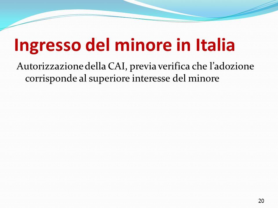 Ingresso del minore in Italia Autorizzazione della CAI, previa verifica che l'adozione corrisponde al superiore interesse del minore 20