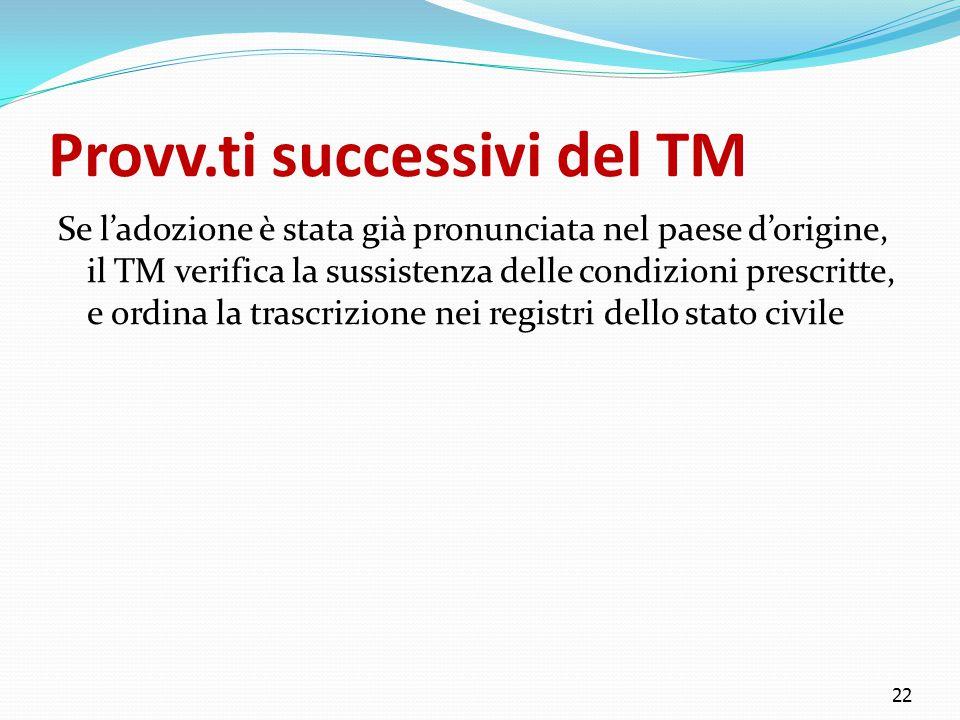 Provv.ti successivi del TM Se l'adozione è stata già pronunciata nel paese d'origine, il TM verifica la sussistenza delle condizioni prescritte, e ordina la trascrizione nei registri dello stato civile 22