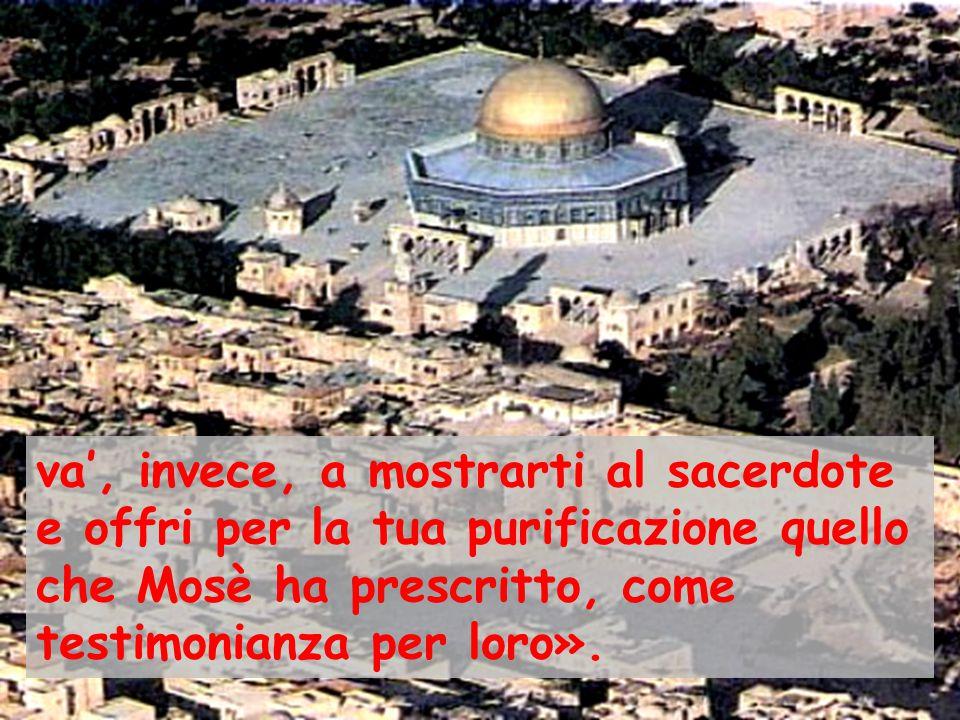 va', invece, a mostrarti al sacerdote e offri per la tua purificazione quello che Mosè ha prescritto, come testimonianza per loro».
