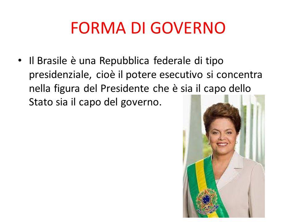FORMA DI GOVERNO Il Brasile è una Repubblica federale di tipo presidenziale, cioè il potere esecutivo si concentra nella figura del Presidente che è s