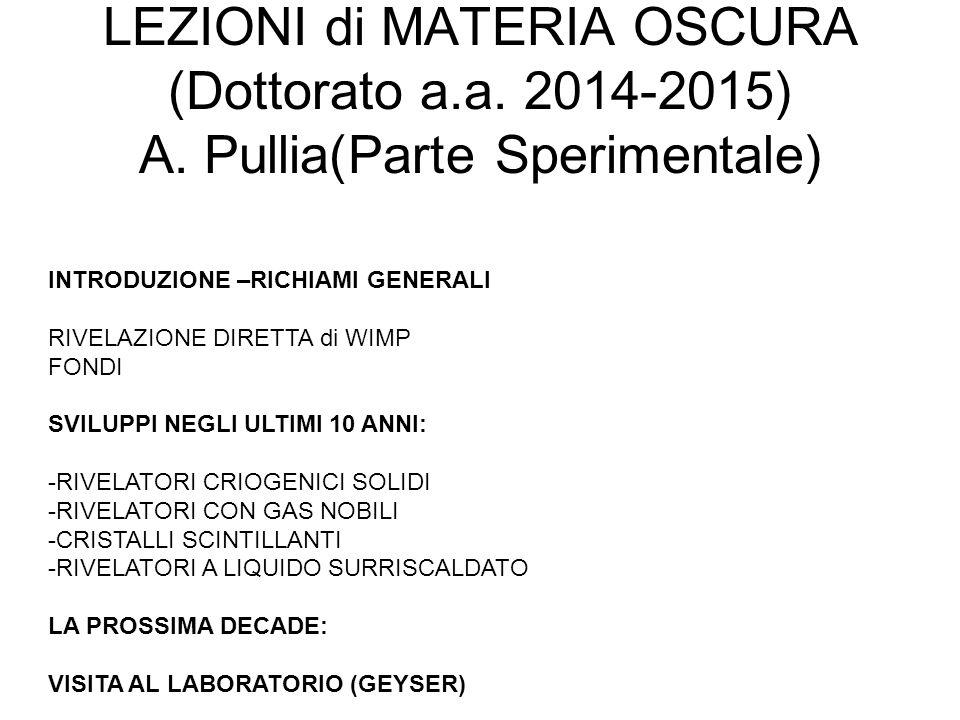 LEZIONI di MATERIA OSCURA (Dottorato a.a. 2014-2015) A. Pullia(Parte Sperimentale) INTRODUZIONE –RICHIAMI GENERALI RIVELAZIONE DIRETTA di WIMP FONDI S