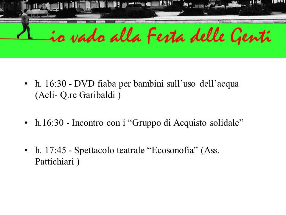 """h. 16:30 - DVD fiaba per bambini sull'uso dell'acqua (Acli- Q.re Garibaldi ) h.16:30 - Incontro con i """"Gruppo di Acquisto solidale"""" h. 17:45 - Spettac"""