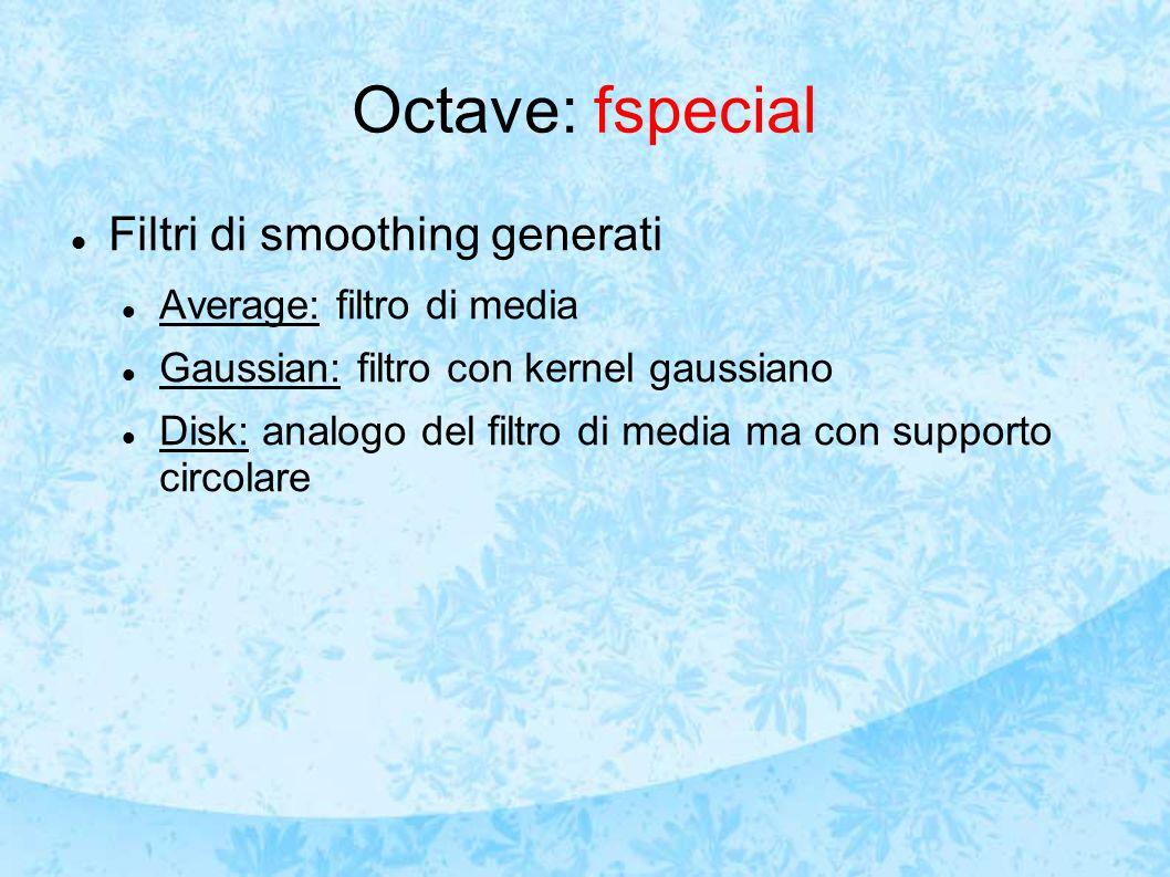 Octave: fspecial Filtri di smoothing generati Average: filtro di media Gaussian: filtro con kernel gaussiano Disk: analogo del filtro di media ma con supporto circolare