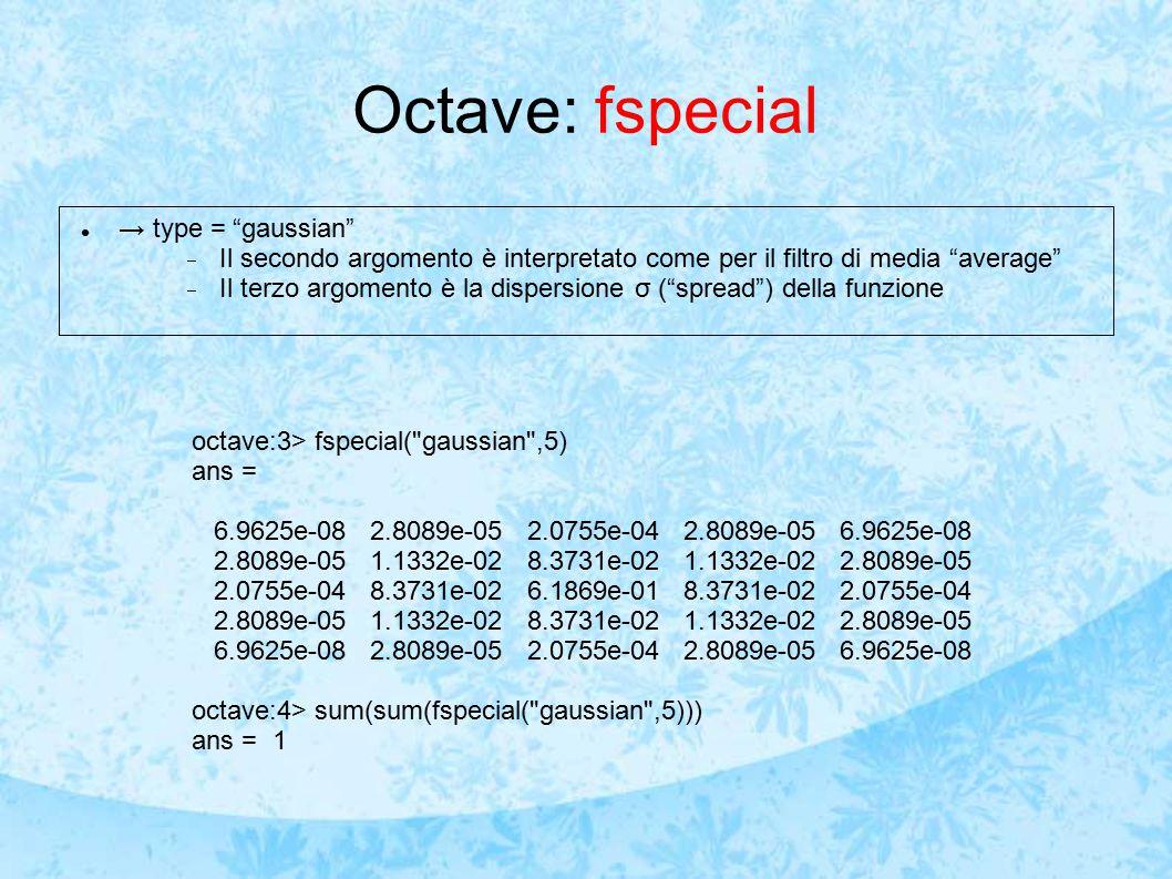 Octave: fspecial → type = gaussian  Il secondo argomento è interpretato come per il filtro di media average  Il terzo argomento è la dispersione σ ( spread ) della funzione octave:3> fspecial( gaussian ,5) ans = 6.9625e-08 2.8089e-05 2.0755e-04 2.8089e-05 6.9625e-08 2.8089e-05 1.1332e-02 8.3731e-02 1.1332e-02 2.8089e-05 2.0755e-04 8.3731e-02 6.1869e-01 8.3731e-02 2.0755e-04 2.8089e-05 1.1332e-02 8.3731e-02 1.1332e-02 2.8089e-05 6.9625e-08 2.8089e-05 2.0755e-04 2.8089e-05 6.9625e-08 octave:4> sum(sum(fspecial( gaussian ,5))) ans = 1