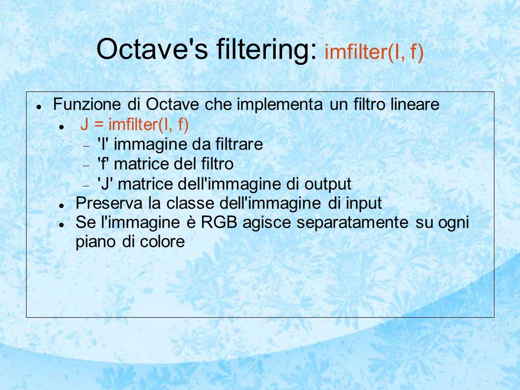 Octave s filtering: imfilter(I, f) Funzione di Octave che implementa un filtro lineare J = imfilter(I, f)  I immagine da filtrare  f matrice del filtro  J matrice dell immagine di output Preserva la classe dell immagine di input Se l immagine è RGB agisce separatamente su ogni piano di colore