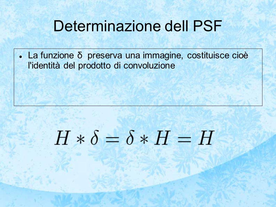 Determinazione dell PSF La funzione δ preserva una immagine, costituisce cioè l identità del prodotto di convoluzione