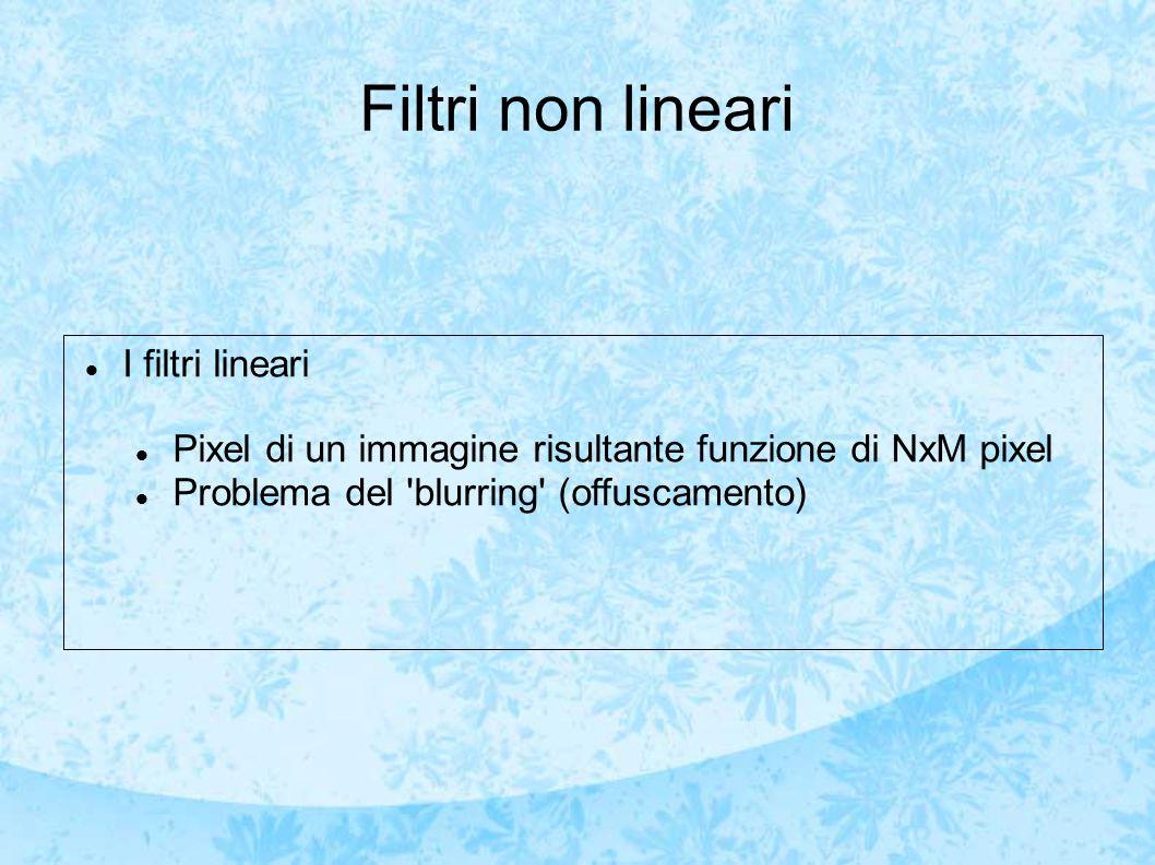 Filtri non lineari I filtri lineari Pixel di un immagine risultante funzione di NxM pixel Problema del blurring (offuscamento)