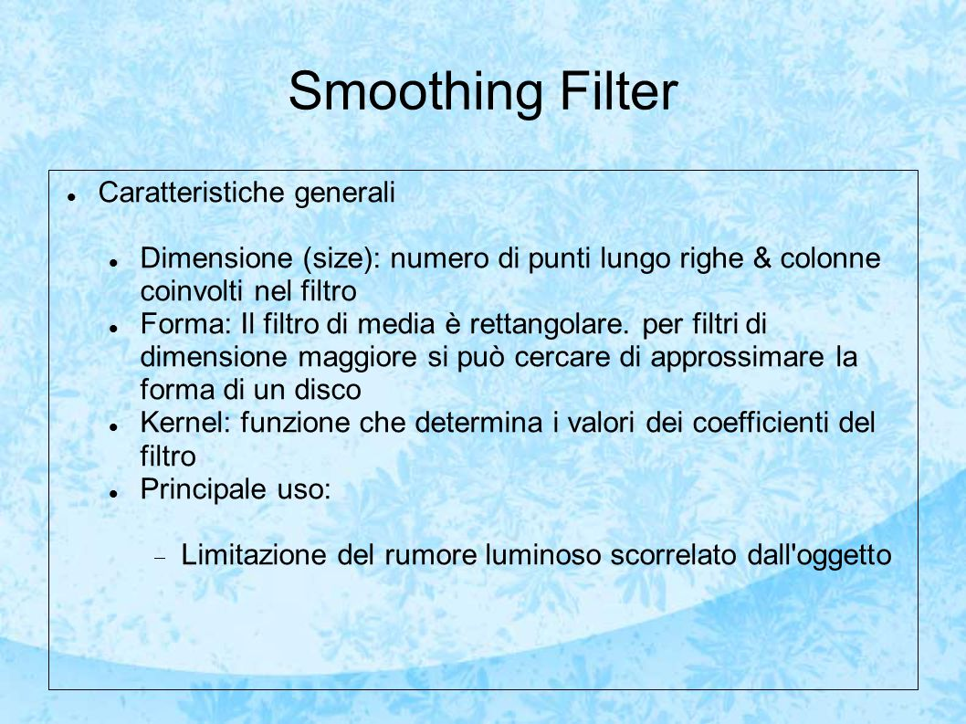 Smoothing Filter Caratteristiche generali Dimensione (size): numero di punti lungo righe & colonne coinvolti nel filtro Forma: Il filtro di media è rettangolare.