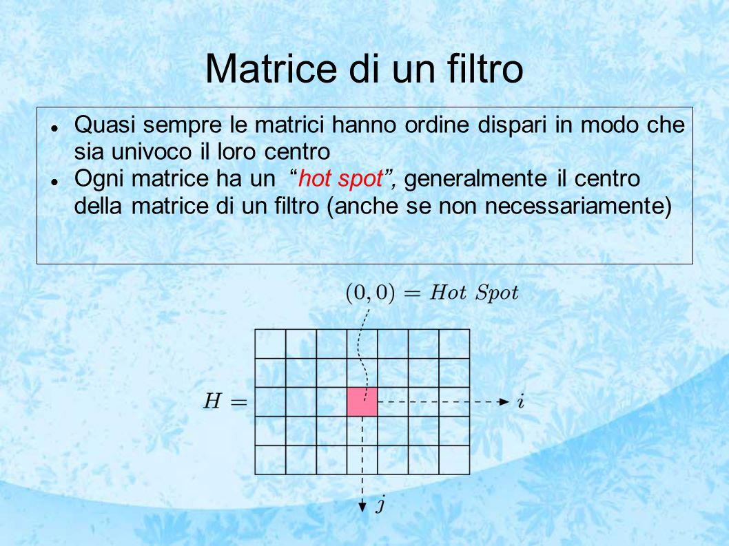 Matrice di un filtro Quasi sempre le matrici hanno ordine dispari in modo che sia univoco il loro centro Ogni matrice ha un hot spot , generalmente il centro della matrice di un filtro (anche se non necessariamente)