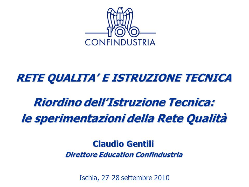 Ischia, 27-28 settembre 2010 RETE QUALITA' E ISTRUZIONE TECNICA Riordino dell'Istruzione Tecnica: le sperimentazioni della Rete Qualità Claudio Gentil