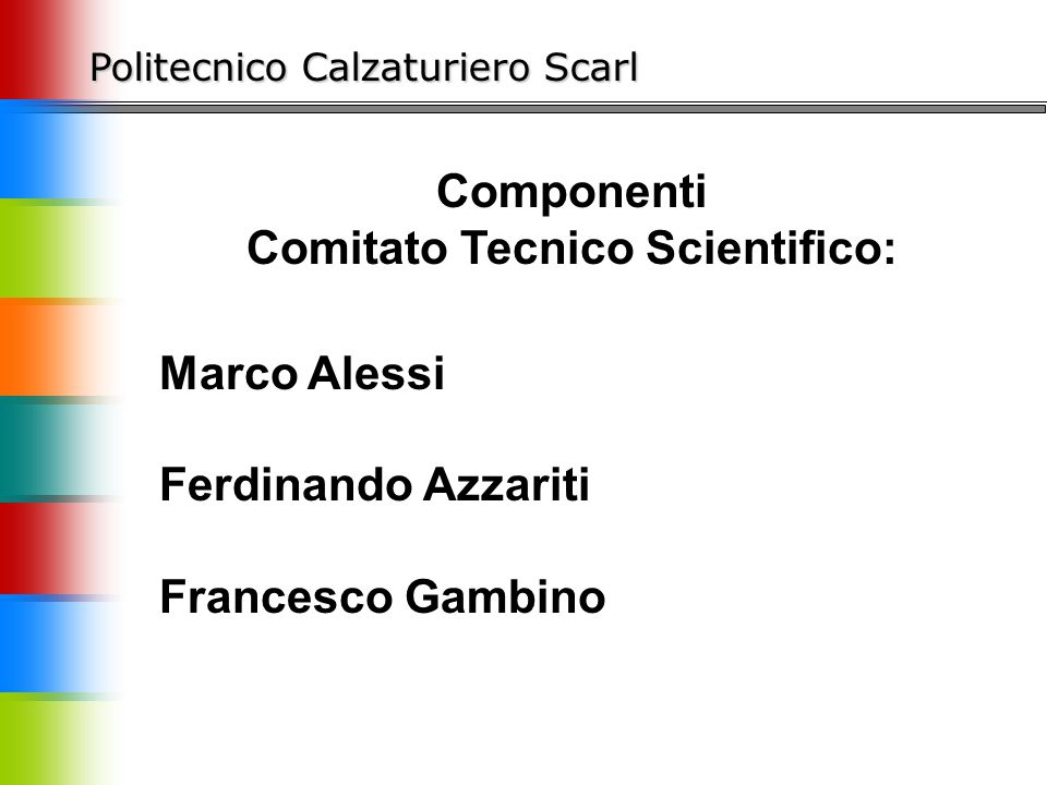 Politecnico Calzaturiero Scarl Componenti Comitato Tecnico Scientifico: Marco Alessi Ferdinando Azzariti Francesco Gambino