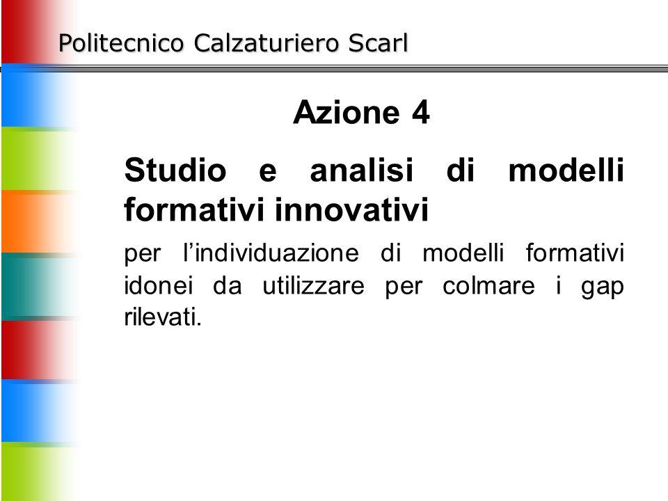 Politecnico Calzaturiero Scarl Azione 4 Studio e analisi di modelli formativi innovativi per l'individuazione di modelli formativi idonei da utilizzare per colmare i gap rilevati.