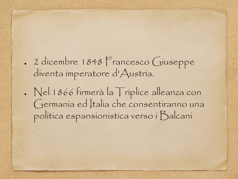 2 dicembre 1848 Francesco Giuseppe diventa imperatore d'Austria. Nel 1866 firmerà la Triplice alleanza con Germania ed Italia che consentiranno una po