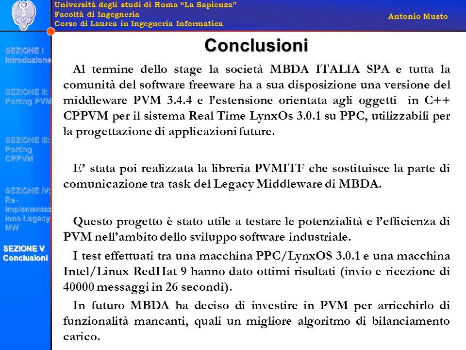 Università degli studi di Roma La Sapienza Facoltà di Ingegneria Corso di Laurea in Ingegneria Informatica Antonio Musto Al termine dello stage la società MBDA ITALIA SPA e tutta la comunità del software freeware ha a sua disposizione una versione del middleware PVM 3.4.4 e l'estensione orientata agli oggetti in C++ CPPVM per il sistema Real Time LynxOs 3.0.1 su PPC, utilizzabili per la progettazione di applicazioni future.