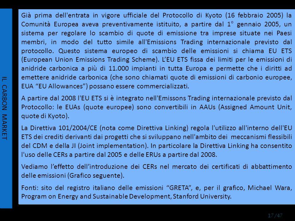 Già prima dell entrata in vigore ufficiale del Protocollo di Kyoto (16 febbraio 2005) la Comunità Europea aveva preventivamente istituito, a partire dal 1° gennaio 2005, un sistema per regolare lo scambio di quote di emissione tra imprese situate nei Paesi membri, in modo del tutto simile all Emissions Trading internazionale previsto dal protocollo.