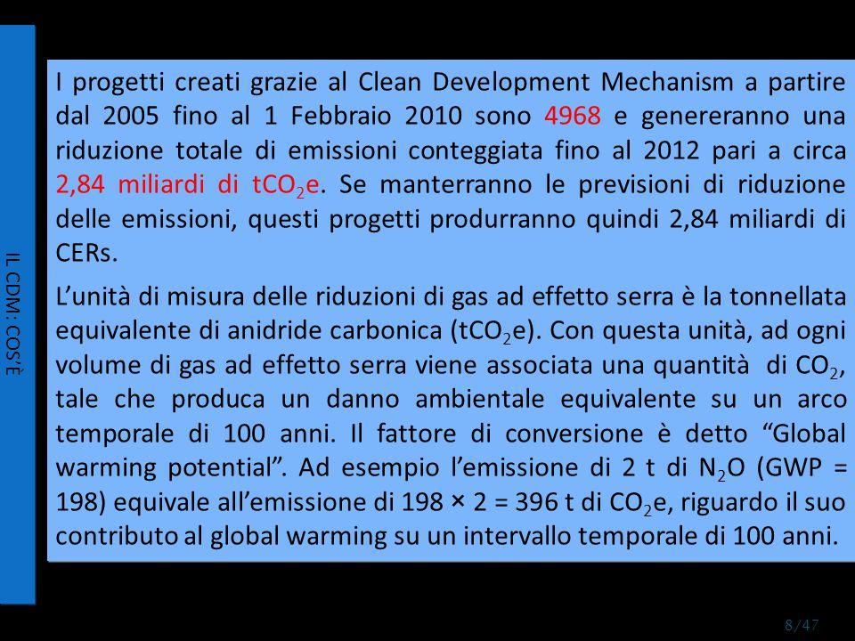 Stima del valore del sussidio CDM nella produzione di 200 t/anno di HCFC-22 step 1: calcolo della CO 2 e prodotta da 1 kg di HCFC- 22 1 kg HCFC-22 → 0,03 kg HFC-23 0,03 kg HFC-23 x 11700 = 351 kg CO 2 e = 0,351 tCO2e step 2: Stima del sussidio lordo 0,351 tCO2e x 9 €/CER = € 3,16 sussidio lordo per 1 kg HCFC-22 = € 3,16 step 3: costo dell impianto di abbattimento dell HFC-23 (si considera un impianto capace di captare e distruggere 200 t HFC-23/anno) 3 000 000 € = investimento; periodo di finanziamento = 10 anni 390 000 €/anno = costo dell infrastruttura ad un tasso di interesse dell 8% 200 000 €/anno = costi operativi tot 590 000 €/anno step 4: calcolo del costo di abbattimento per kg di HCFC-22 € 590 000 / 200 tHFC-23 = 2950 €/tHFC-23 2950 €/tHFC-23 x 0,03 = 88,5 €/tHCFC-22 = 0,09 €/kgHCFC-22 costo dell abbattimento per kg HCFC-22 = 0,09 € step 5: calcolo del sussidio netto€ 3,16 - € 0,09 = 3,07 €/kg HCFC-22 I PROGETTI SUGLI IDROFLUOROCARBURI Un'azienda produce HCFC-22, idroclorofluorocarburo impiegato nell'industria frigorifera come fluido refrigerante.