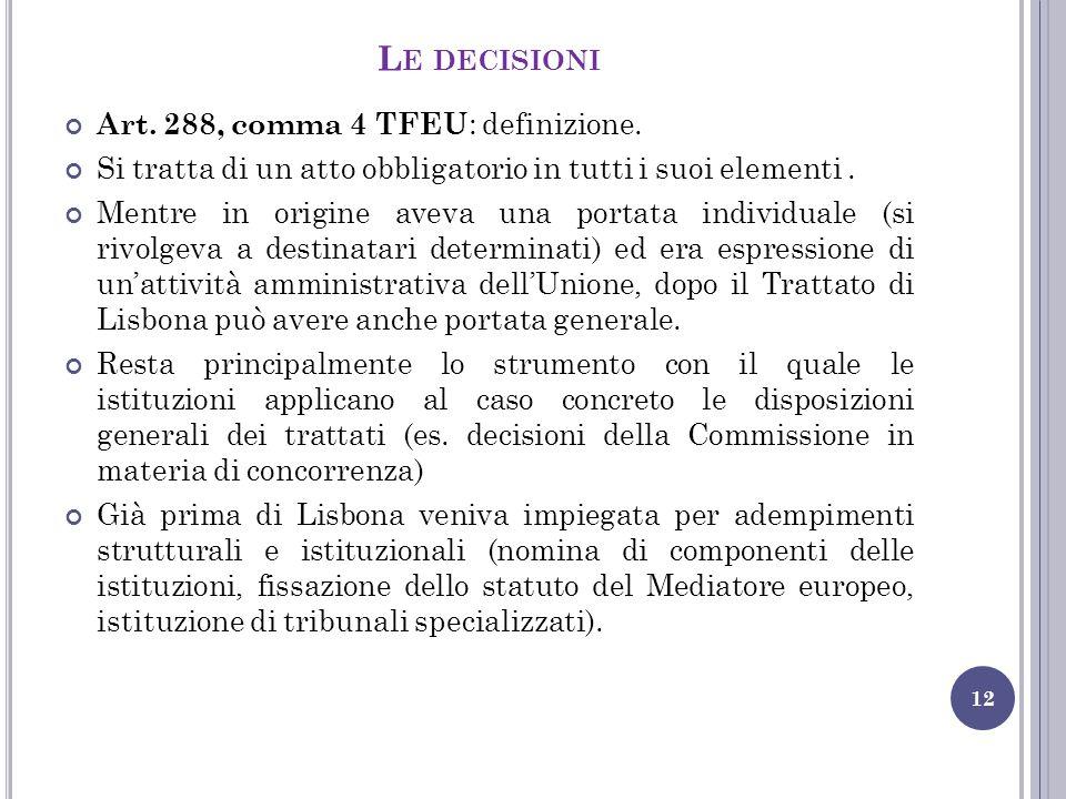 L E DECISIONI 12 Art. 288, comma 4 TFEU : definizione. Si tratta di un atto obbligatorio in tutti i suoi elementi. Mentre in origine aveva una portata