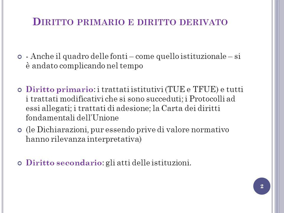 C ARATTERI DEL D IRITTO PRIMARIO 3 Al TUE e al TFUE va riconosciuto il valore di norme base (ma non una costituzione in senso formale): sono sovraordinati rispetto a tutte le altre norme dell'ordinamento Hanno un'efficacia rinforzata: possono essere modificati solo attraverso: - la procedura di revisione ordinaria di cui all'art.