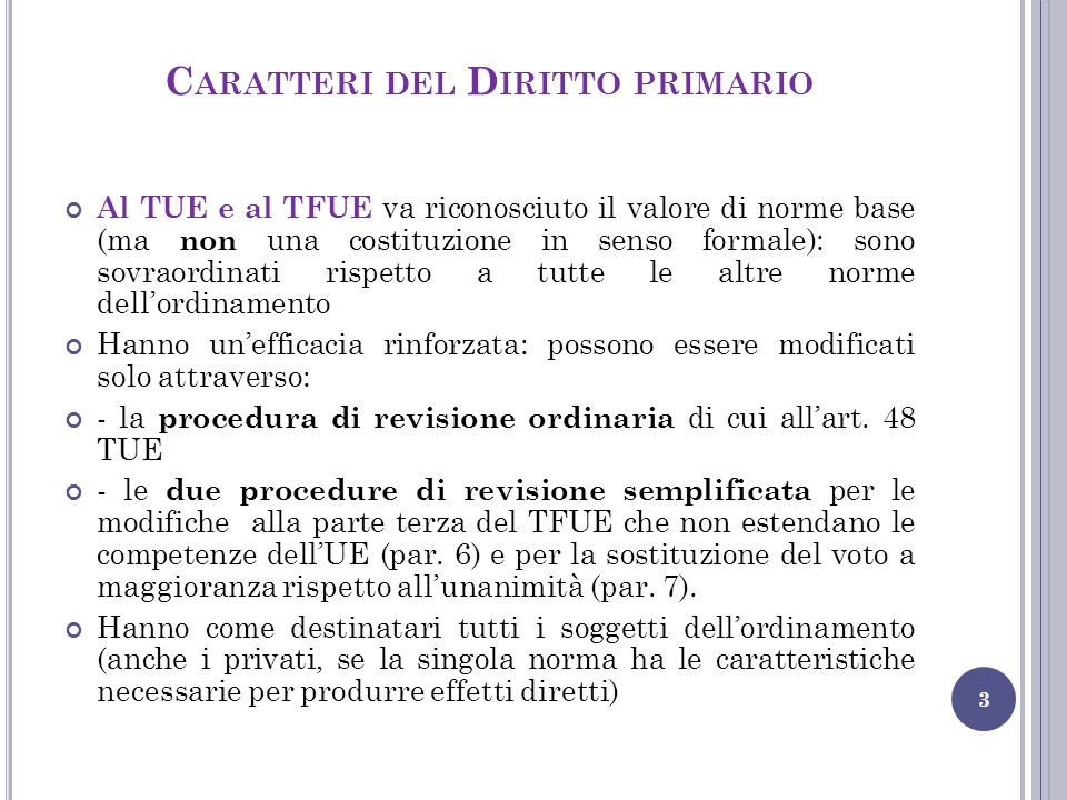 C ARATTERI DEL D IRITTO PRIMARIO 3 Al TUE e al TFUE va riconosciuto il valore di norme base (ma non una costituzione in senso formale): sono sovraordi