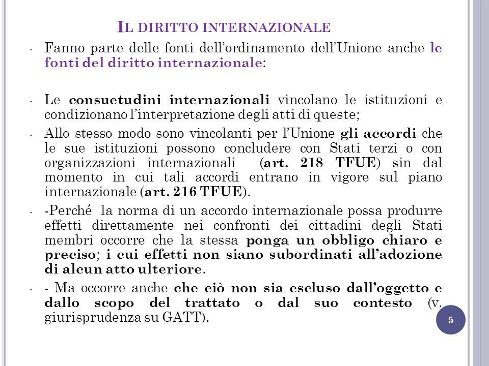 I L DIRITTO INTERNAZIONALE 5 - Fanno parte delle fonti dell'ordinamento dell'Unione anche le fonti del diritto internazionale : - Le consuetudini inte
