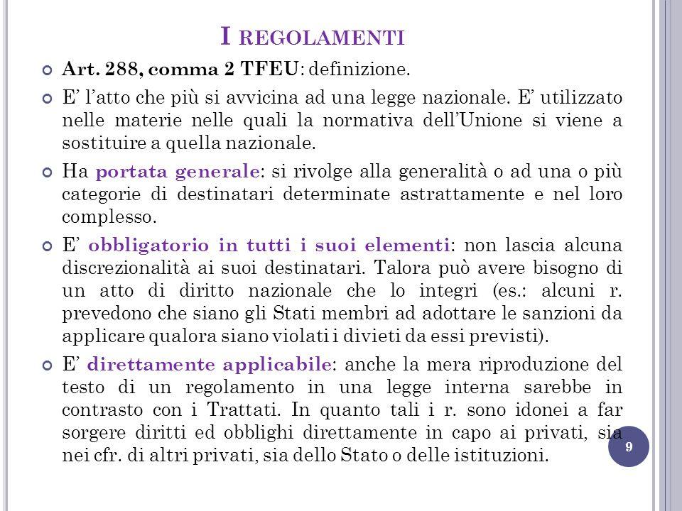 I REGOLAMENTI 9 Art. 288, comma 2 TFEU : definizione. E' l'atto che più si avvicina ad una legge nazionale. E' utilizzato nelle materie nelle quali la