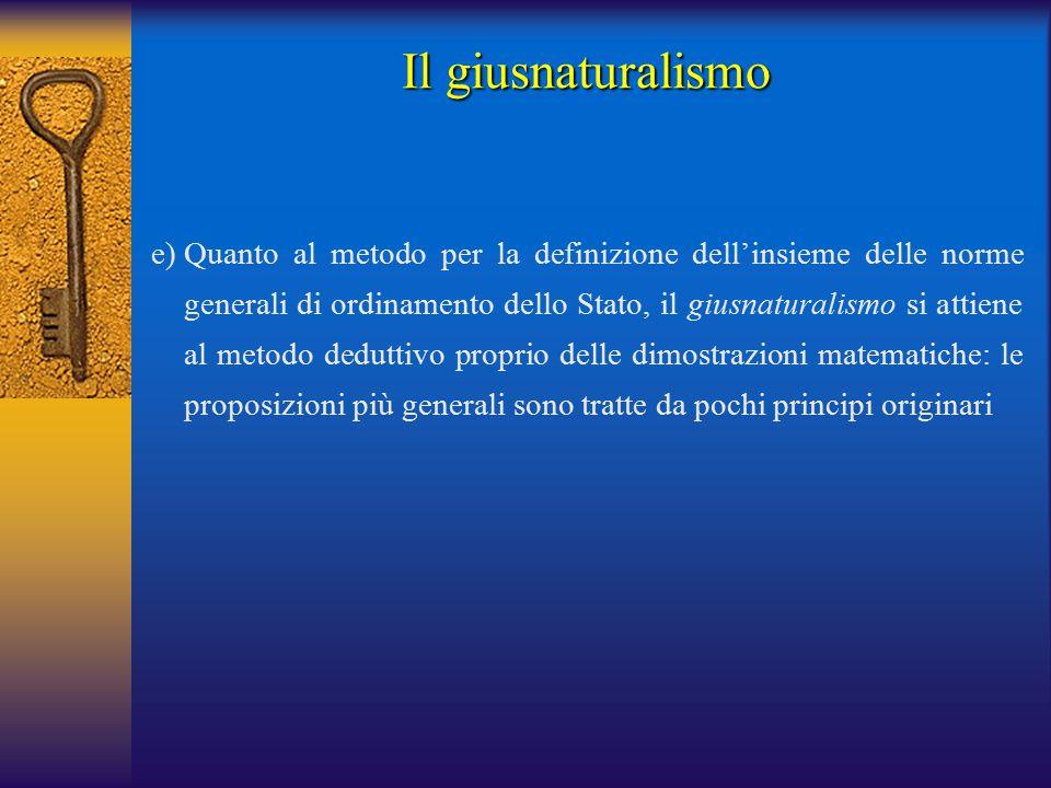 e)Quanto al metodo per la definizione dell'insieme delle norme generali di ordinamento dello Stato, il giusnaturalismo si attiene al metodo deduttivo proprio delle dimostrazioni matematiche: le proposizioni più generali sono tratte da pochi principi originari Il giusnaturalismo