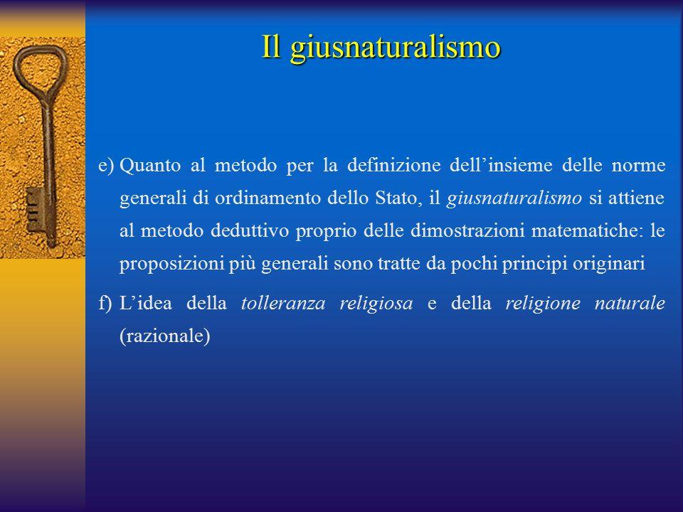 e)Quanto al metodo per la definizione dell'insieme delle norme generali di ordinamento dello Stato, il giusnaturalismo si attiene al metodo deduttivo proprio delle dimostrazioni matematiche: le proposizioni più generali sono tratte da pochi principi originari f)L'idea della tolleranza religiosa e della religione naturale (razionale) Il giusnaturalismo