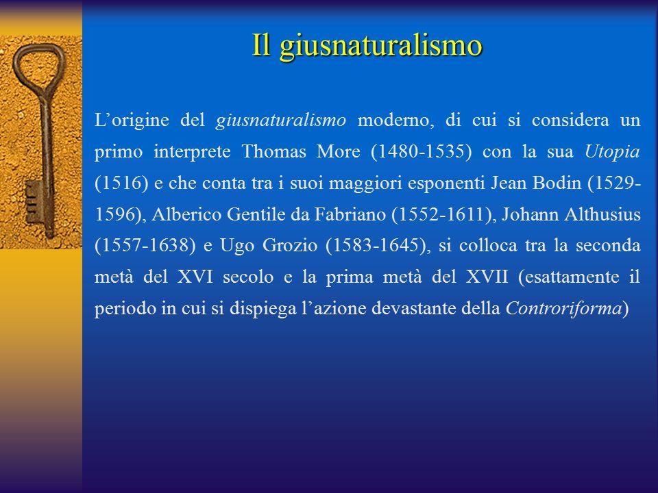 L'origine del giusnaturalismo moderno, di cui si considera un primo interprete Thomas More (1480-1535) con la sua Utopia (1516) e che conta tra i suoi maggiori esponenti Jean Bodin (1529- 1596), Alberico Gentile da Fabriano (1552-1611), Johann Althusius (1557-1638) e Ugo Grozio (1583-1645), si colloca tra la seconda metà del XVI secolo e la prima metà del XVII (esattamente il periodo in cui si dispiega l'azione devastante della Controriforma) Il giusnaturalismo