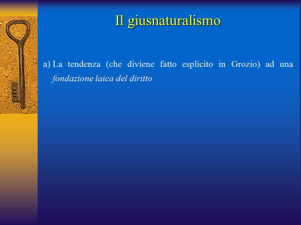 a)La tendenza (che diviene fatto esplicito in Grozio) ad una fondazione laica del diritto Il giusnaturalismo