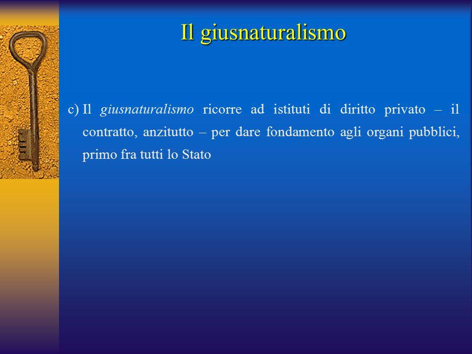 c)Il giusnaturalismo ricorre ad istituti di diritto privato – il contratto, anzitutto – per dare fondamento agli organi pubblici, primo fra tutti lo Stato Il giusnaturalismo