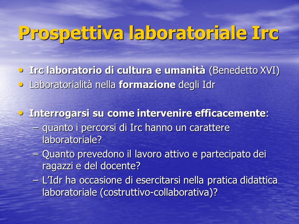 Prospettiva laboratoriale Irc Irc laboratorio di cultura e umanità (Benedetto XVI) Irc laboratorio di cultura e umanità (Benedetto XVI) Laboratorialit