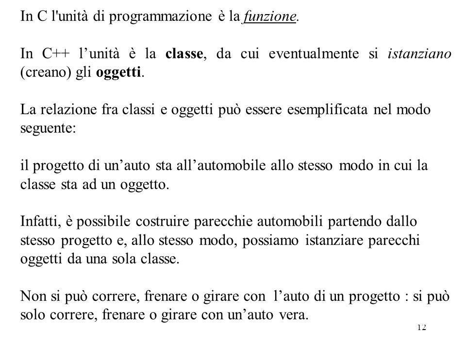 12 In C l'unità di programmazione è la funzione. In C++ l'unità è la classe, da cui eventualmente si istanziano (creano) gli oggetti. La relazione fra