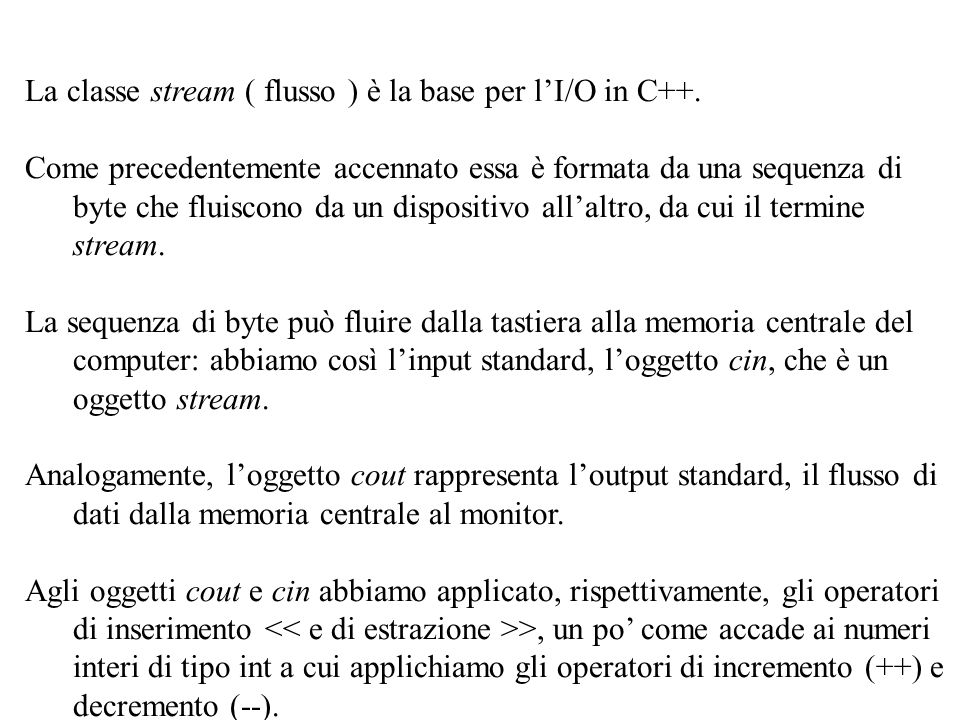 21 La classe stream ( flusso ) è la base per l'I/O in C++. Come precedentemente accennato essa è formata da una sequenza di byte che fluiscono da un d