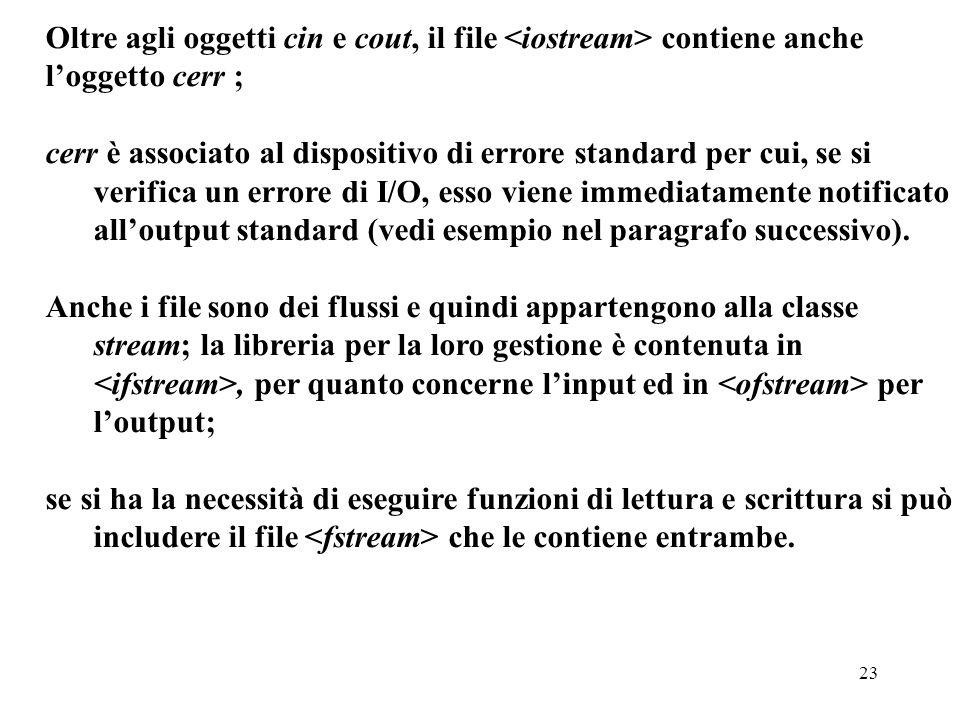 23 Oltre agli oggetti cin e cout, il file contiene anche l'oggetto cerr ; cerr è associato al dispositivo di errore standard per cui, se si verifica un errore di I/O, esso viene immediatamente notificato all'output standard (vedi esempio nel paragrafo successivo).