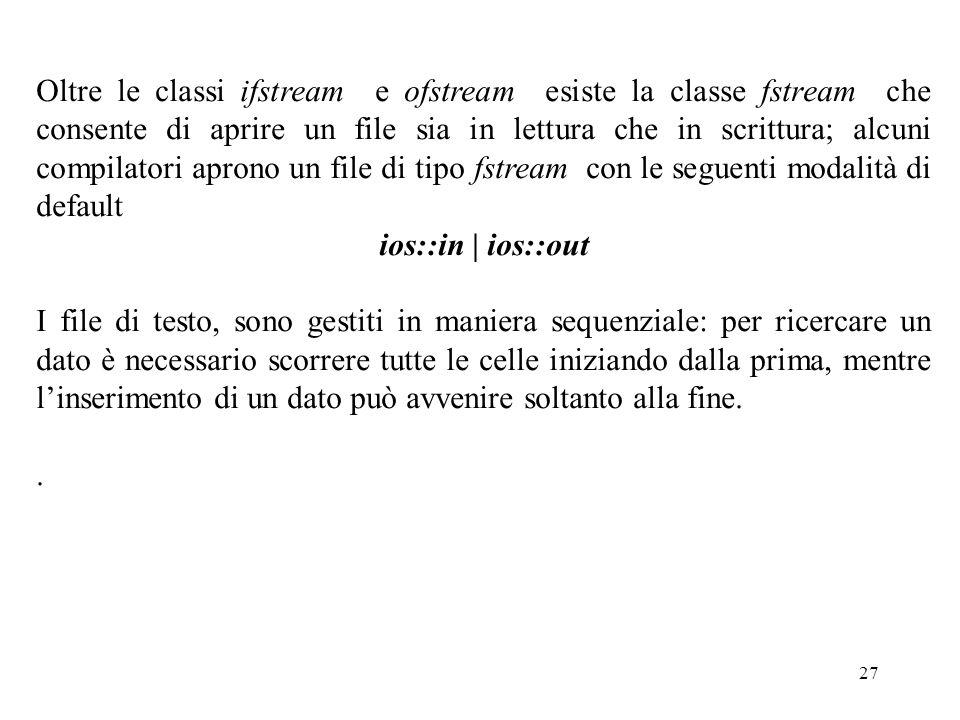 27 Oltre le classi ifstream e ofstream esiste la classe fstream che consente di aprire un file sia in lettura che in scrittura; alcuni compilatori apr